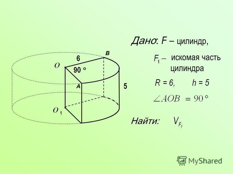 Дано: F – цилиндр, искомая часть цилиндра Найти: A B