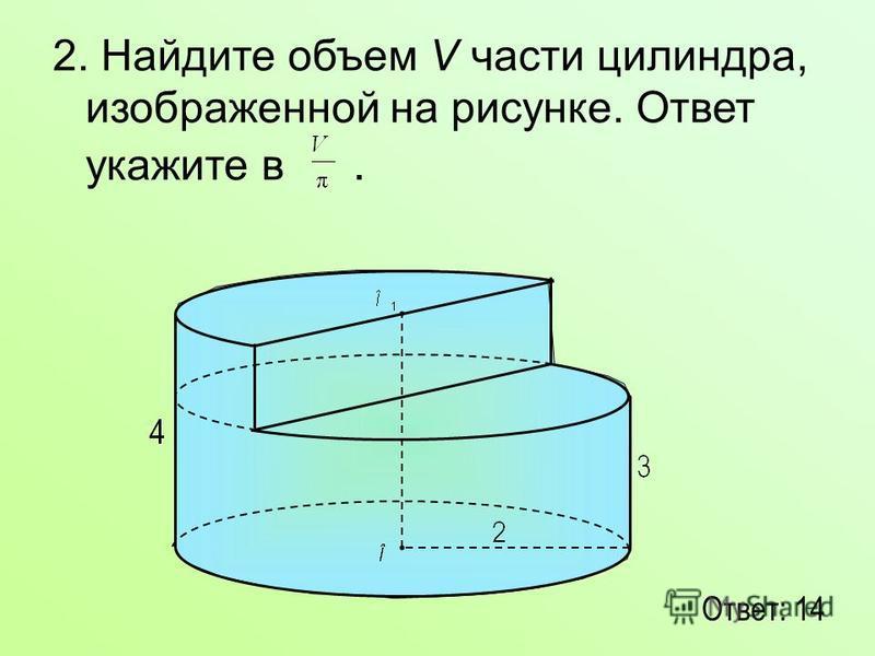 2. Найдите объем V части цилиндра, изображенной на рисунке. Ответ укажите в. Ответ: 14