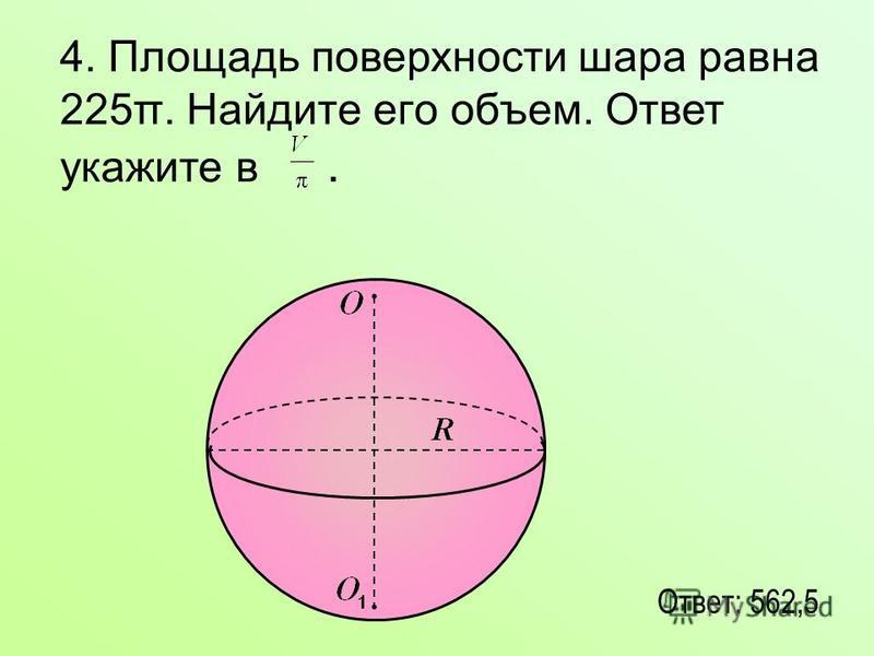 4. Площадь поверхности шара равна 225π. Найдите его объем. Ответ укажите в. Ответ: 562,5