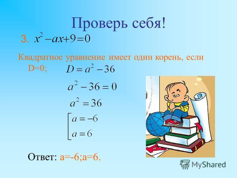 Проверь себя! Квадратное уравнение имеет один корень, если D=0; Ответ: а=-6;а=6. 3.