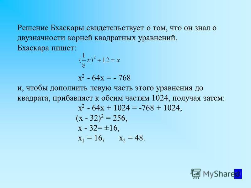 Решение Бхаскары свидетельствует о том, что он знал о двузначности корней квадратных уравнений. Бхаскара пишет: x 2 - 64x = - 768 и, чтобы дополнить левую часть этого уравнения до квадрата, прибавляет к обеим частям 1024, получая затем: x 2 - 64 х +