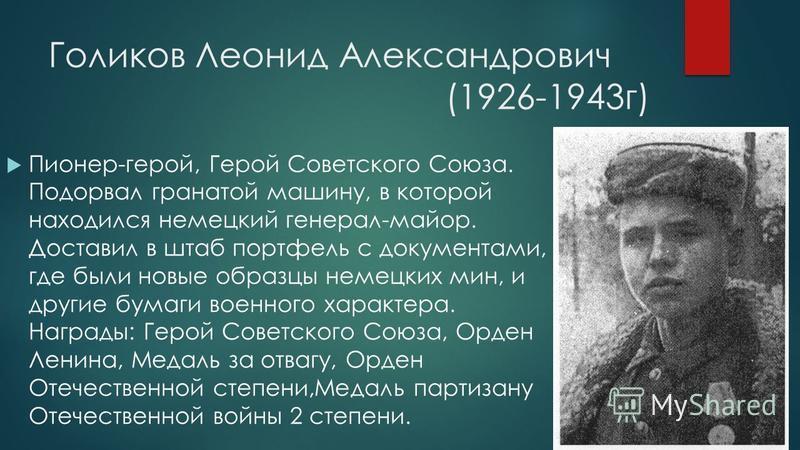 Голиков Леонид Александрович (1926-1943 г) Пионер-герой, Герой Советского Союза. Подорвал гранатой машину, в которой находился немецкий генерал-майор. Доставил в штаб портфель с документами, где были новые образцы немецких мин, и другие бумаги военно