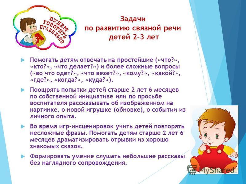 Задачи по развитию связной речи детей 2-3 лет Помогать детям отвечать на простейшие («что?», «кто?», «что делает?») и более сложные вопросы («во что одет?», «что везет?», «кому?», «какой?», «где?», «когда?», «куда?»). Поощрять попытки детей старше 2