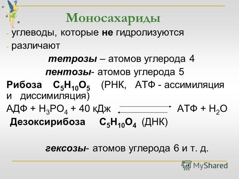 Моносахариды - углеводы, которые не гидролизуются - различают тетрозы – атомов углерода 4 пентозы- атомов углерода 5 Рибоза С 5 Н 10 О 5 (РНК, АТФ - ассимиляция и диссимиляция) АДФ + Н 3 РО 4 + 40 к Дж АТФ + Н 2 О Дезоксирибоза С 5 Н 10 О 4 (ДНК) гек