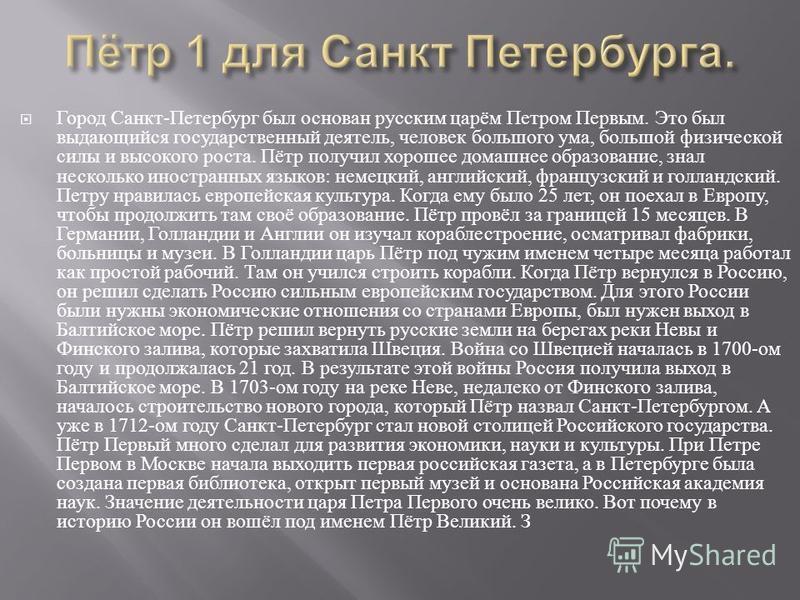 Город Санкт - Петербург был основан русским царём Петром Первым. Это был выдающийся государственный деятель, человек большого ума, большой физической силы и высокого роста. Пётр получил хорошее домашнее образование, знал несколько иностранных языков