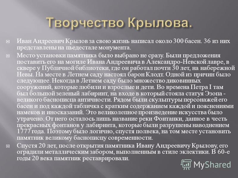 Иван Андреевич Крылов за свою жизнь написал около 300 басен. 36 из них представлены на пьедестале монумента. Место установки памятника было выбрано не сразу. Были предложения поставить его на могиле Ивана Андреевича в Александро - Невской лавре, в ск