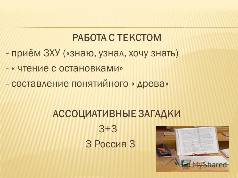 РАБОТА С ТЕКСТОМ - приём ЗХУ («знаю, узнал, хочу знать) - « чтение с остановками» - составление понятийного « древа» АССОЦИАТИВНЫЕ ЗАГАДКИ 3+3 3 Россия 3
