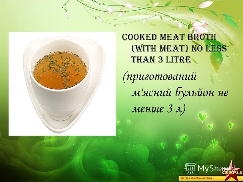 cooked meat broth (with meat) no less than 3 litre (приготований м'ясний бульйон не менше 3 л)
