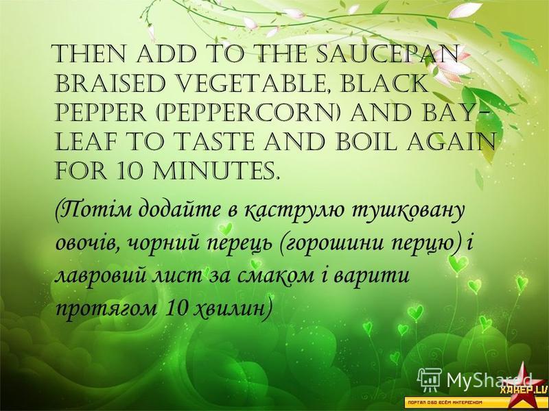 Then add to the saucepan braised vegetable, black pepper (peppercorn) and bay- leaf to taste and boil again for 10 minutes. (Потім додайте в каструлю тушковану овочів, чорний перець (горошини перцю) і лавровий лист за смаком і варити протягом 10 хвил