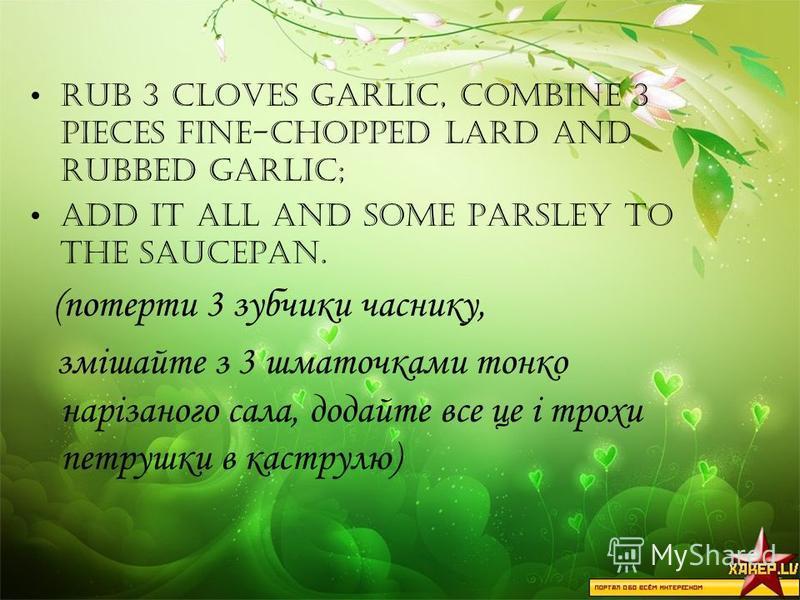 Rub 3 cloves garlic, combine 3 pieces fine-chopped lard and rubbed garlic; add it all and some parsley to the saucepan. (потерти 3 зубчики часнику, змішайте з 3 шматочками тонко нарізаного сала, додайте все це і трохи петрушки в каструлю)