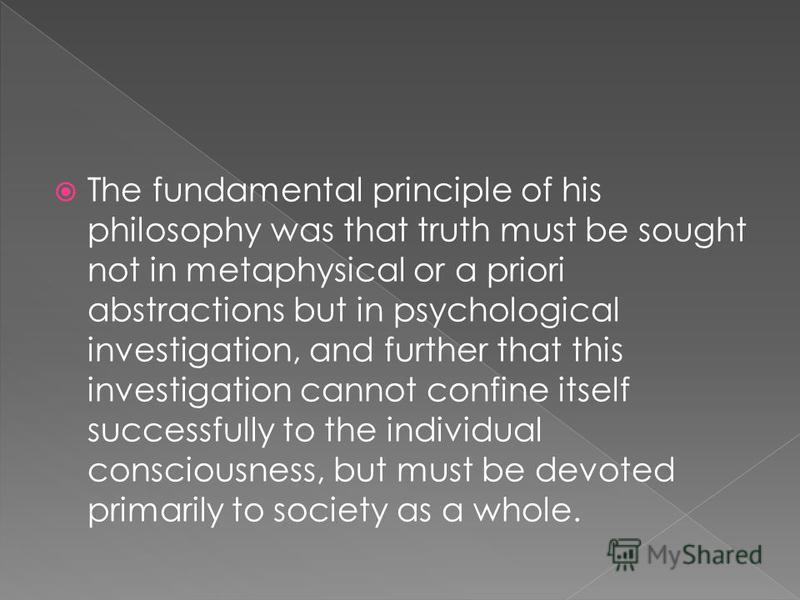 The fundamental principle of his philosophy was that truth must be sought not in metaphysical or a priori abstractions but in psychological investigation, and further that this investigation cannot confine itself successfully to the individual consci