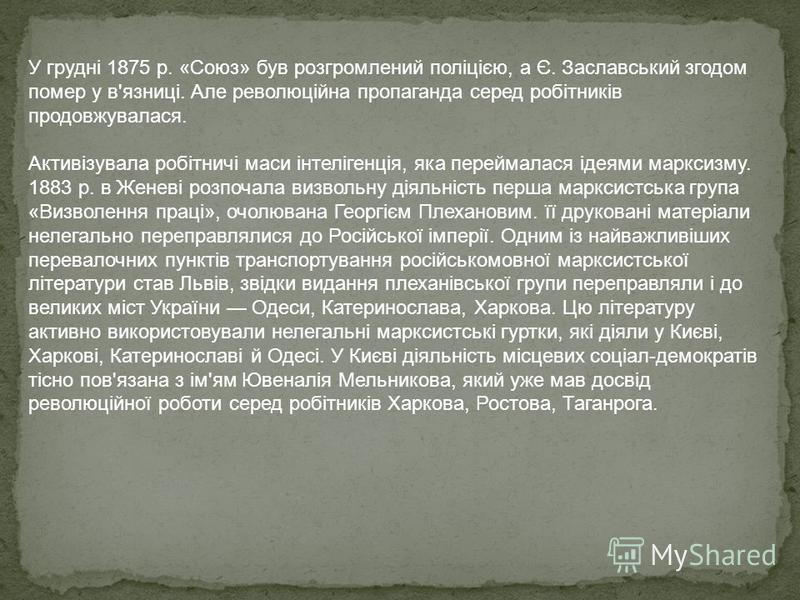 У грудні 1875 р. «Союз» був розгромлений поліцією, а Є. Заславський згодом помер у в'язниці. Але революційна пропаганда серед робітників продовжувалася. Активізувала робітничі маси інтелігенція, яка переймалася ідеями марксизму. 1883 р. в Женеві розп