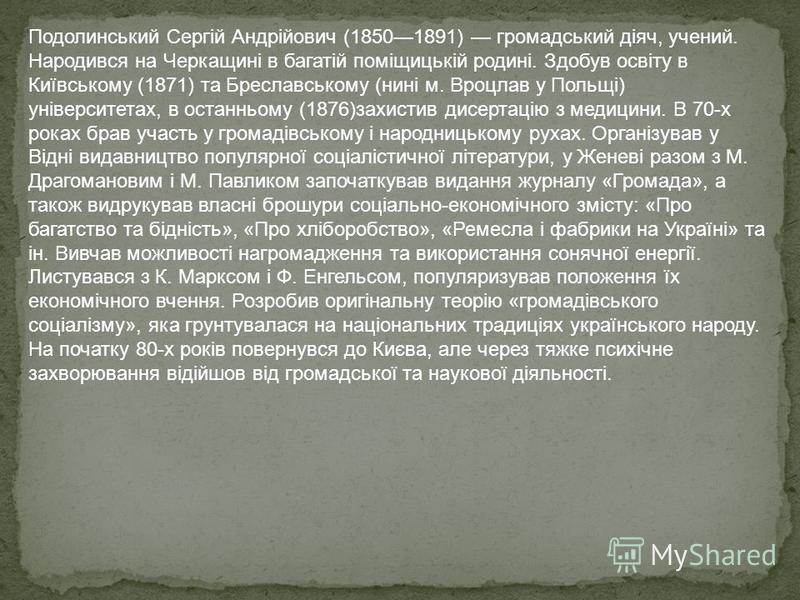 Подолинський Сергій Андрійович (18501891) громадський діяч, учений. Народився на Черкащині в багатій поміщицькій родині. Здобув освіту в Київському (1871) та Бреславському (нині м. Вроцлав у Польщі) університетах, в останньому (1876)захистив дисертац