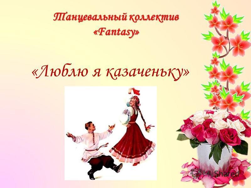 Танцевальный коллектив «Fantasy» «Люблю я казаченьку»