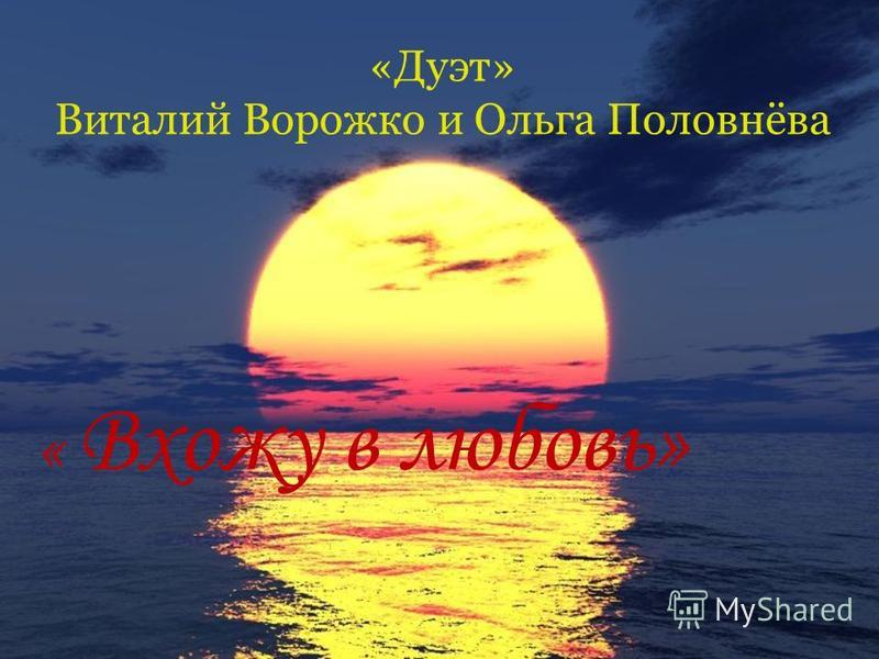 «Дуэт» Виталий Ворожко и Ольга Половнёва « Вхожу в любовь»