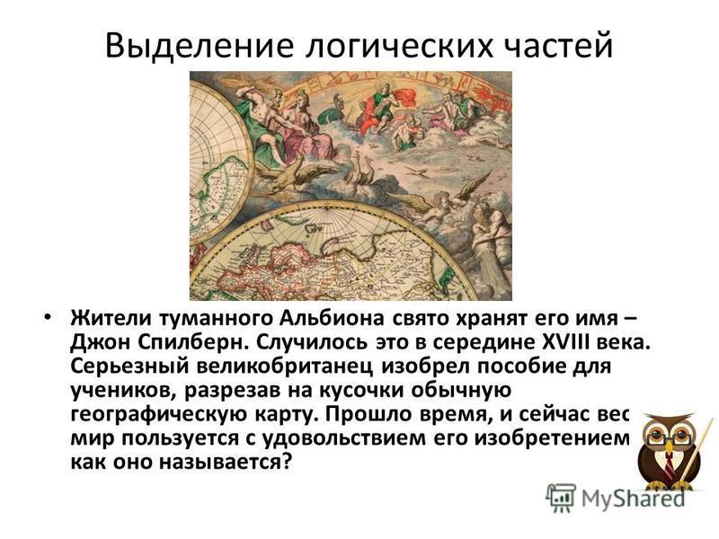 Выделение логических частей Жители туманного Альбиона свято хранят его имя – Джон Спилберн. Случилось это в середине XVIII века. Серьезный великобританец изобрел пособие для учеников, разрезав на кусочки обычную географическую карту. Прошло время, и