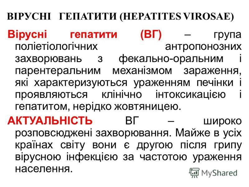 ВІРУСНІ ГЕПАТИТИ (HEPATITES VIROSAE) Вірусні гепатити (ВГ) – група поліетіологічних антропонозних захворювань з фекально-оральним і парентеральним механізмом зараження, які характеризуються ураженням печінки і проявляються клінічно інтоксикацією і ге