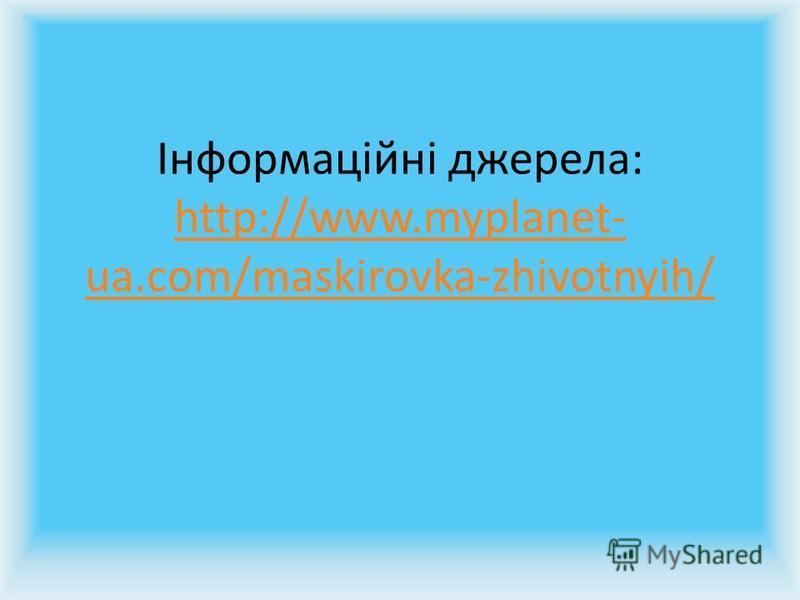 Інформаційні джерела: http://www.myplanet- ua.com/maskirovka-zhivotnyih/ http://www.myplanet- ua.com/maskirovka-zhivotnyih/