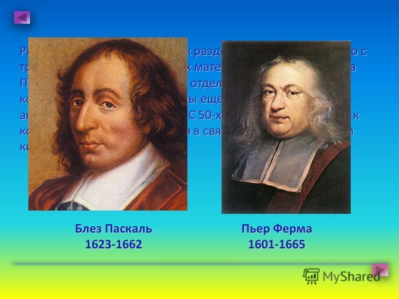 Рождение комбинаторики как раздела математики связано с трудами великих французских математиков XVII века Блеза Паскаля и Пьера Ферма, хотя отдельные понятия и факты комбинаторики были известны ещё математикам античности и средневековья. С 50-х годов