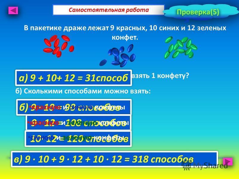 В пакетике драже лежат 9 красных, 10 синих и 12 зеленых конфет. Самостоятельная работа а) Сколькими способами можно взять 1 конфету? б) Сколькими способами можно взять: в) Сколькими способами можно взять две конфеты разного цвета? Проверка(5) а) 9 +