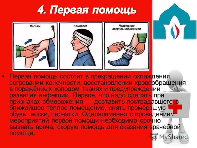 Первая помощь состоит в прекращении охлаждения, согревании конечности, восстановлении кровообращения в поражённых холодом тканях и предупреждении развития инфекции. Первое, что надо сделать при признаках обморожения доставить пострадавшего в ближайше