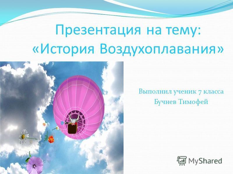 Презентация на тему: «История Воздухоплавания» Выполнил ученик 7 класса Бучнев Тимофей