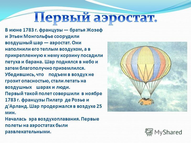 В июне 1783 г. французы братья Жозеф и Этьен Монгольфье соорудели воздухшинный шар аэростат. Они наполнили его теплым воздуххом, а в прикрепленную к нему корзину посадели петуха и барана. Шар поднялся в небо и затем благополучно приземлился. Убедевши