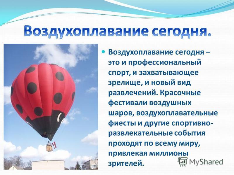Воздухоплазвание сегодня – это и профессиональный спорт, и захватывающее зрелище, и новый вид развлечений. Красочные фестивали воздухшных шаров, воздуххоплавательные фиесты и другие спортивно- развлекательные события проходят по всему миру, привлекая