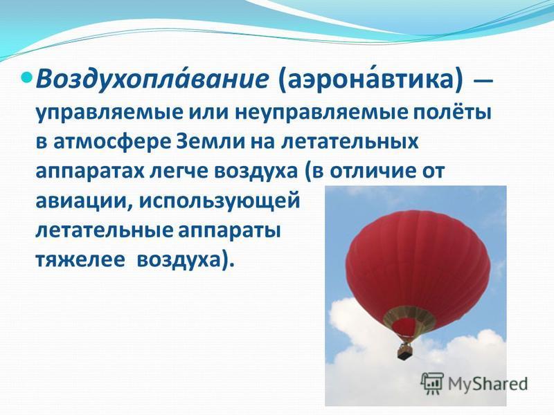 Воздухопла́звание (аэрона́втика) управляемые или неуправляемые полёты в атмосфере Земли на летательных аппаратах легче воздухха (в отличие от авиации, использующей летательные аппараты тяжелее воздухха).