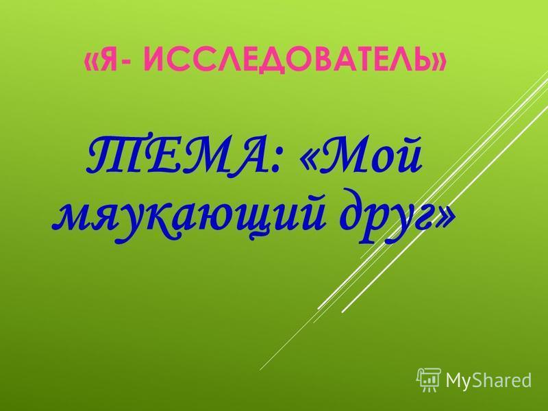 «Я- ИССЛЕДОВАТЕЛЬ» ТЕМА: «Мой мяукающий друг»
