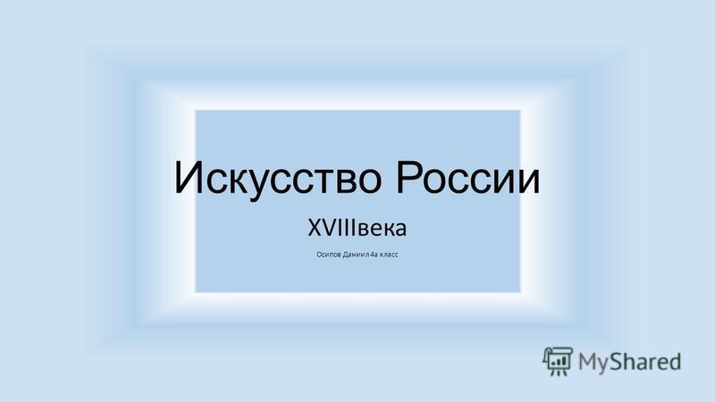 Искусство России XVIIIвека Осипов Даниил 4 а класс