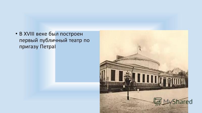 В XVIII веке был построен первый публичный театр по приказу ПетраI