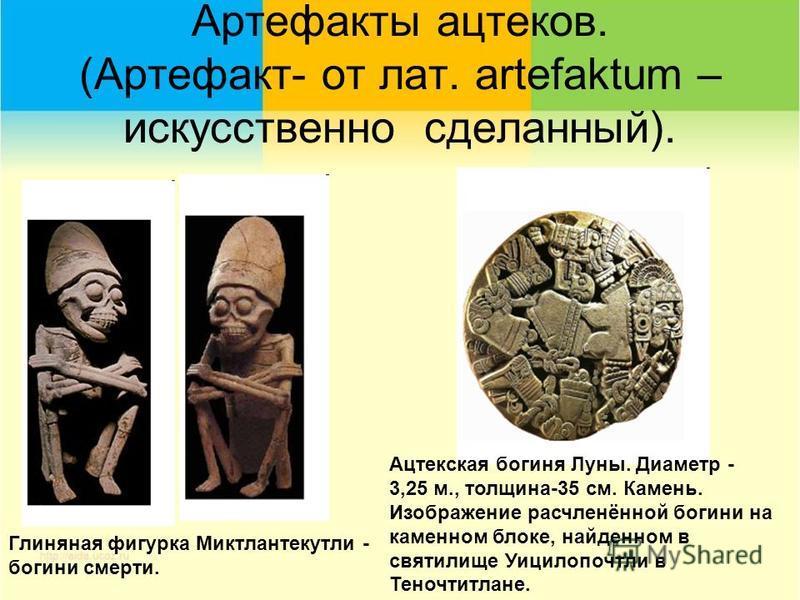 Артефакты ацтеков. (Артефакт- от лат. artefaktum – искусственно сделанный). Глиняная фигурка Миктлантекутли - богини смерти. Ацтекская богиня Луны. Диаметр - 3,25 м., толщина-35 см. Камень. Изображение расчленённой богини на каменном блоке, найденном