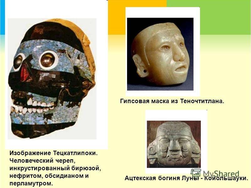 Изображение Тецкатлипоки. Человеческий череп, инкрустированный бирюзой, нефритом, обсидианом и перламутром. Гипсовая маска из Теночтитлана. Ацтекская богиня Луны - Койольшауки.