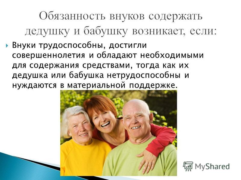Внуки трудоспособны, достигли совершеннолетия и обладают необходимыми для содержания средствами, тогда как их дедушка или бабушка нетрудоспособны и нуждаются в материальной поддержке.