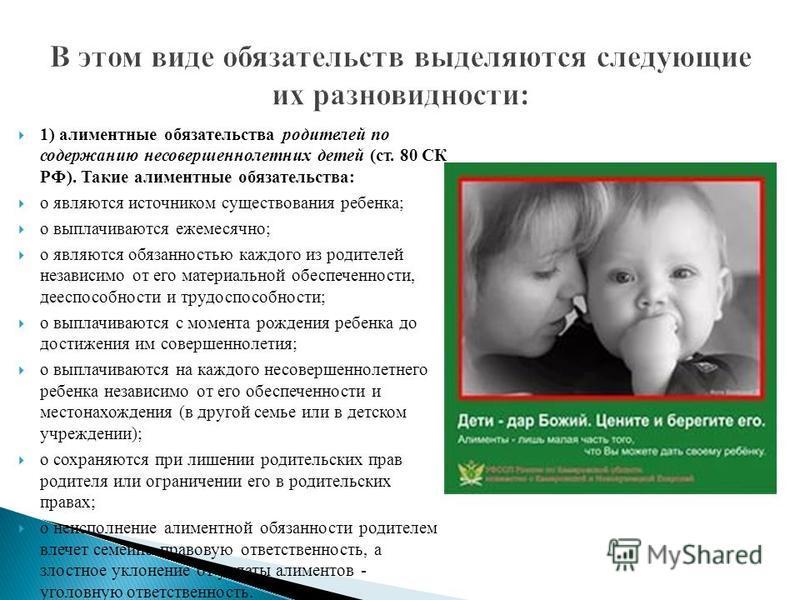 1) алиментные обязательства родителей по содержанию несовершеннолетних детей (ст. 80 СК РФ). Такие алиментные обязательства: o являются источником существования ребенка; o выплачиваются ежемесячно; o являются обязанностью каждого из родителей независ