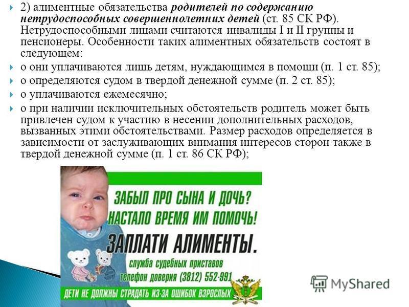 2) алиментные обязательства родителей по содержанию нетрудоспособных совершеннолетних детей (ст. 85 СК РФ). Нетрудоспособными лицами считаются инвалиды I и II группы и пенсионеры. Особенности таких алиментных обязательств состоят в следующем: o они у