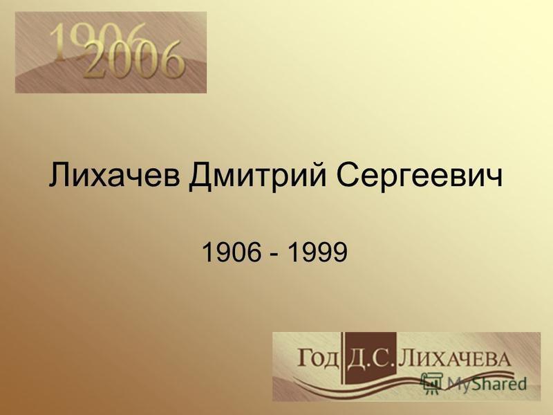 Лихачев Дмитрий Сергеевич 1906 - 1999