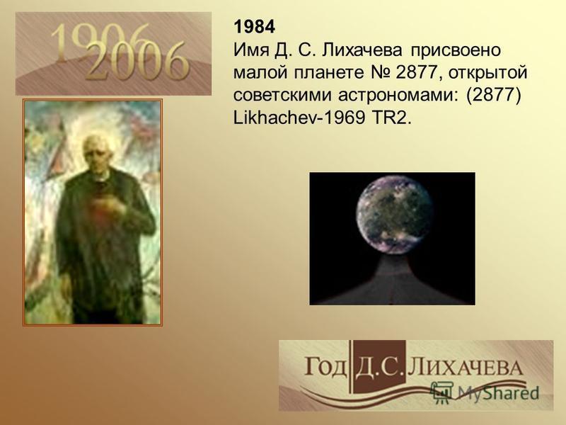1984 Имя Д. С. Лихачева присвоено малой планете 2877, открытой советскими астрономами: (2877) Likhachev-1969 TR2.