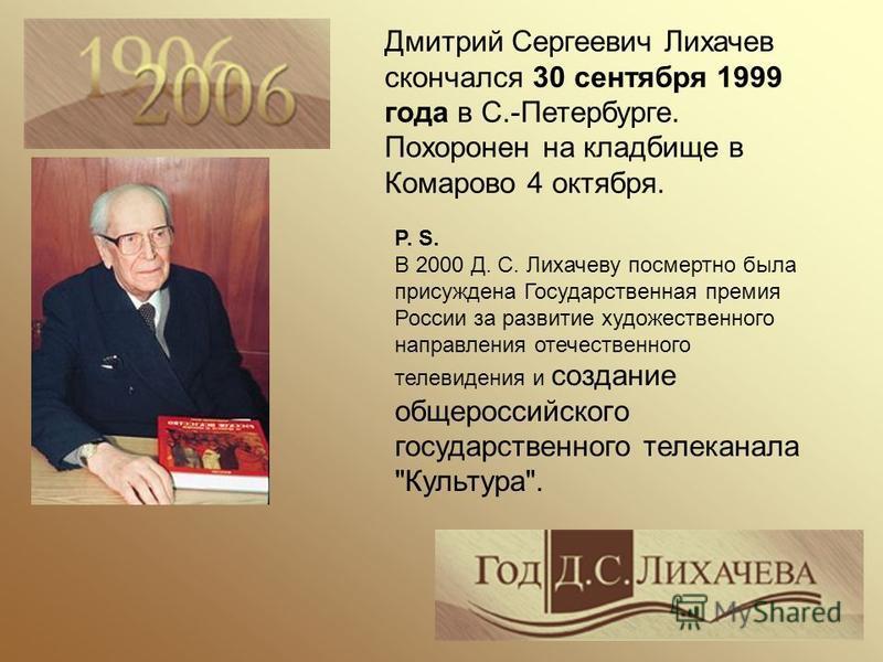 P. S. В 2000 Д. С. Лихачеву посмертно была присуждена Государственная премия России за развитие художественного направления отечественного телевидения и создание общероссийского государственного телеканала