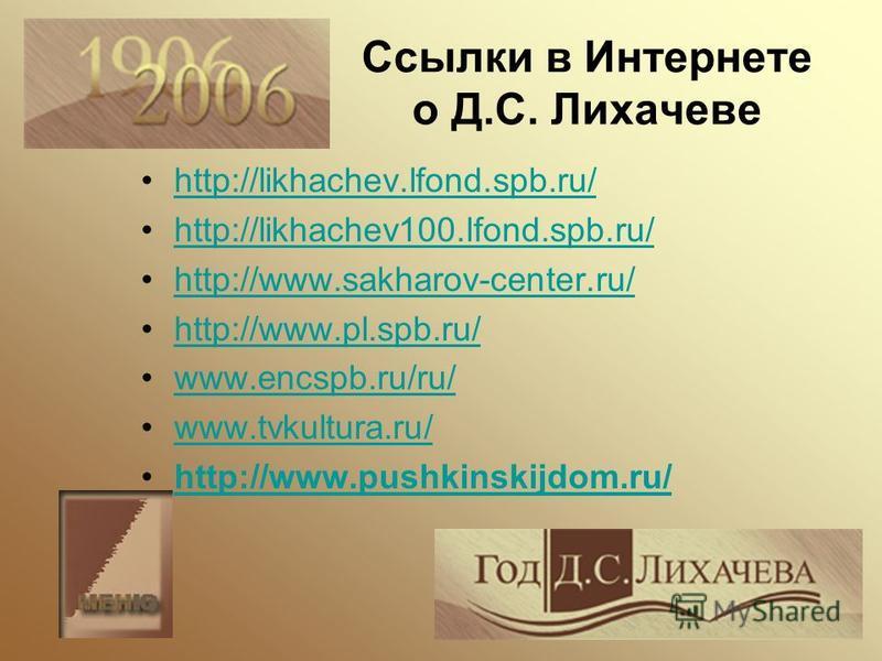 Ссылки в Интернете о Д.С. Лихачеве http://likhachev.lfond.spb.ru/ http://likhachev100.lfond.spb.ru/ http://www.sakharov-center.ru/ http://www.pl.spb.ru/ www.encspb.ru/ru/ www.tvkultura.ru/ http://www.pushkinskijdom.ru/
