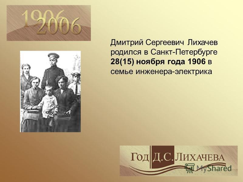 Дмитрий Сергеевич Лихачев родился в Санкт-Петербурге 28(15) ноября года 1906 в семье инженера-электрика