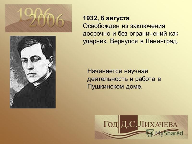 1932, 8 августа Освобожден из заключения досрочно и без ограничений как ударник. Вернулся в Ленинград. Начинается научная деятельность и работа в Пушкинском доме.