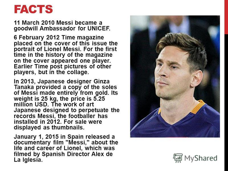 FACTS 11 March 2010 Messi became a goodwill Ambassador for UNICEF. 6 February 2012 Time magazine placed on the cover of this issue the portrait of Lionel Messi. For the first time in the history of the magazine on the cover appeared one player. Earli