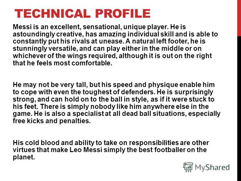 TECHNICAL PROFILE Messi is an excellent, sensational, unique player. He is astoundingly creative, has amazing individual skill and is able to constantly put his rivals at unease. A natural left footer, he is stunningly versatile, and can play either