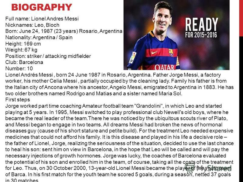 BIOGRAPHY Full name: Lionel Andres Messi Nicknames: Leo, Bloch Born: June 24, 1987 (23 years) Rosario, Argentina Nationality: Argentina / Spain Height: 169 cm Weight: 67 kg Position: striker / attacking midfielder Club: Barcelona Number: 10 Lionel An