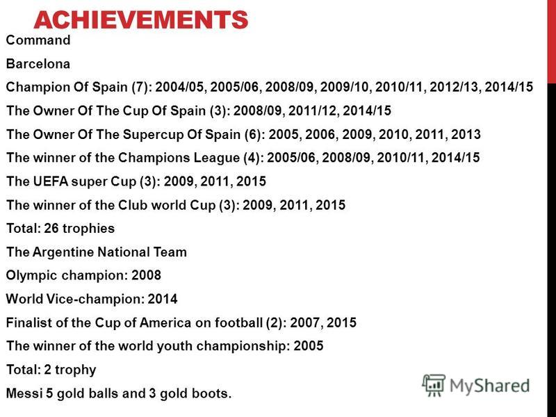 ACHIEVEMENTS Command Barcelona Champion Of Spain (7): 2004/05, 2005/06, 2008/09, 2009/10, 2010/11, 2012/13, 2014/15 The Owner Of The Cup Of Spain (3): 2008/09, 2011/12, 2014/15 The Owner Of The Supercup Of Spain (6): 2005, 2006, 2009, 2010, 2011, 201