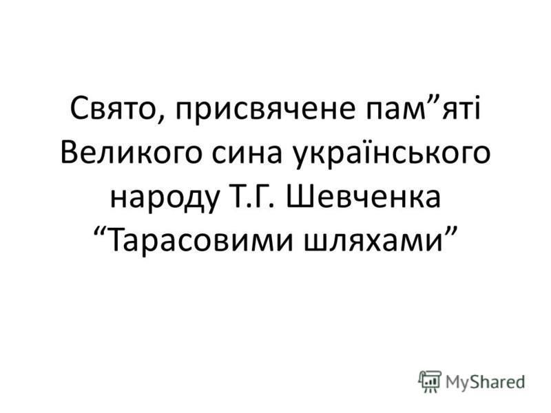 Свято, присвячене памяті Великого сина українського народу Т.Г. Шевченка Тарасовими шляхами
