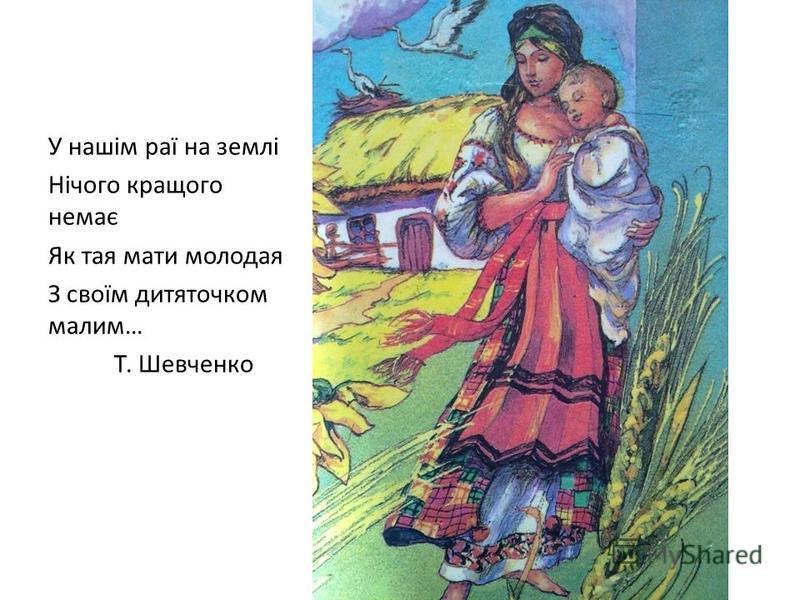 У нашім раї на землі Нічого кращого немає Як тая мати молодая З своїм дитяточком малим… Т. Шевченко