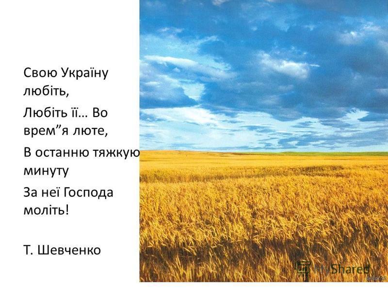 Свою Україну любіть, Любіть її… Во время люте, В останню тяжкую минуту За неї Господа моліть! Т. Шевченко